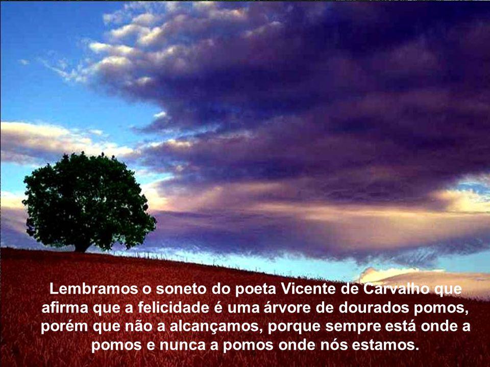 Texto Matriz Lembramos o soneto do poeta Vicente de Carvalho que afirma que a felicidade é uma árvore de dourados pomos, porém que não a alcançamos, porque sempre está onde a pomos e nunca a pomos onde nós estamos.