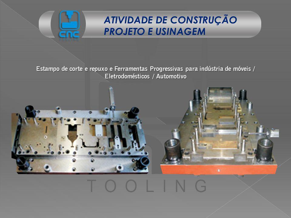 ATIVIDADE DE CONSTRUÇÃO PROJETO E USINAGEM Estampo de corte e repuxo e Ferramentas Progressivas para indústria de móveis / Eletrodomésticos / Automoti