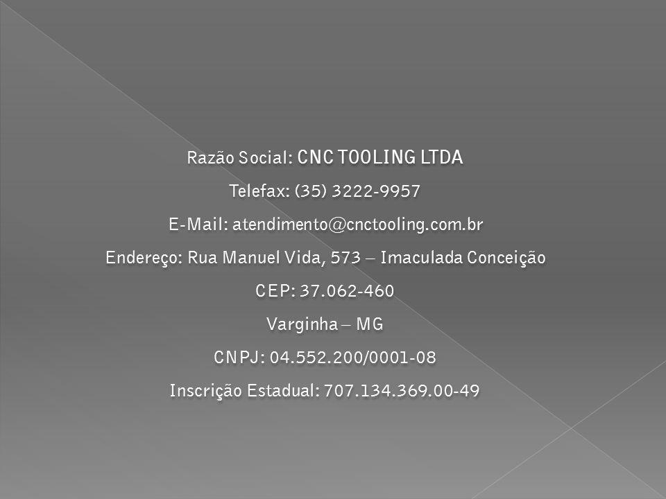 Razão Social: CNC TOOLING LTDA Telefax: (35) 3222-9957 E-Mail: atendimento@cnctooling.com.br Endereço: Rua Manuel Vida, 573 – Imaculada Conceição CEP: