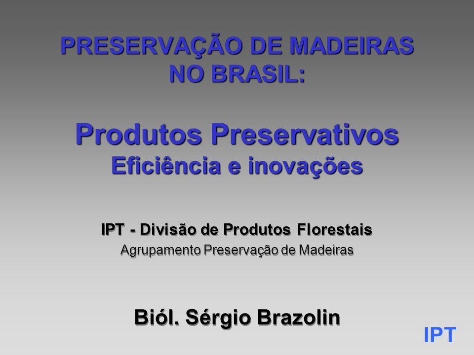 IPT PRESERVAÇÃO DE MADEIRAS NO BRASIL: Produtos Preservativos Eficiência e inovações IPT - Divisão de Produtos Florestais Agrupamento Preservação de Madeiras Biól.