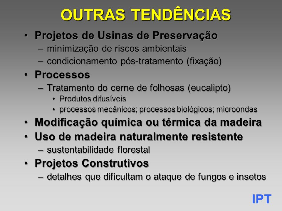 IPT OUTRAS TENDÊNCIAS Projetos de Usinas de Preservação –minimização de riscos ambientais –condicionamento pós-tratamento (fixação) Processos –Tratamento do cerne de folhosas (eucalipto) Produtos difusíveis processos mecânicos; processos biológicos; microondas Modificação química ou térmica da madeira Uso de madeira naturalmente resistente –sustentabilidade florestal Projetos Construtivos –detalhes que dificultam o ataque de fungos e insetos Projetos de Usinas de Preservação –minimização de riscos ambientais –condicionamento pós-tratamento (fixação) Processos –Tratamento do cerne de folhosas (eucalipto) Produtos difusíveis processos mecânicos; processos biológicos; microondas Modificação química ou térmica da madeira Uso de madeira naturalmente resistente –sustentabilidade florestal Projetos Construtivos –detalhes que dificultam o ataque de fungos e insetos