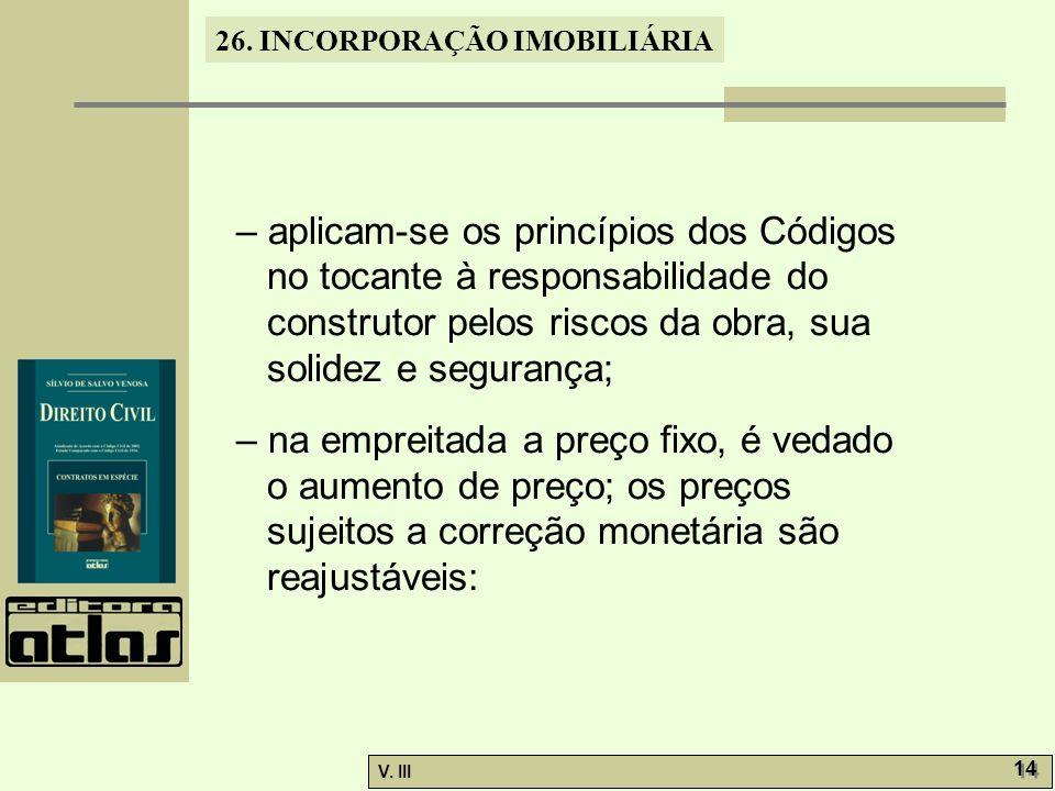 26. INCORPORAÇÃO IMOBILIÁRIA V. III 14 – aplicam-se os princípios dos Códigos no tocante à responsabilidade do construtor pelos riscos da obra, sua so