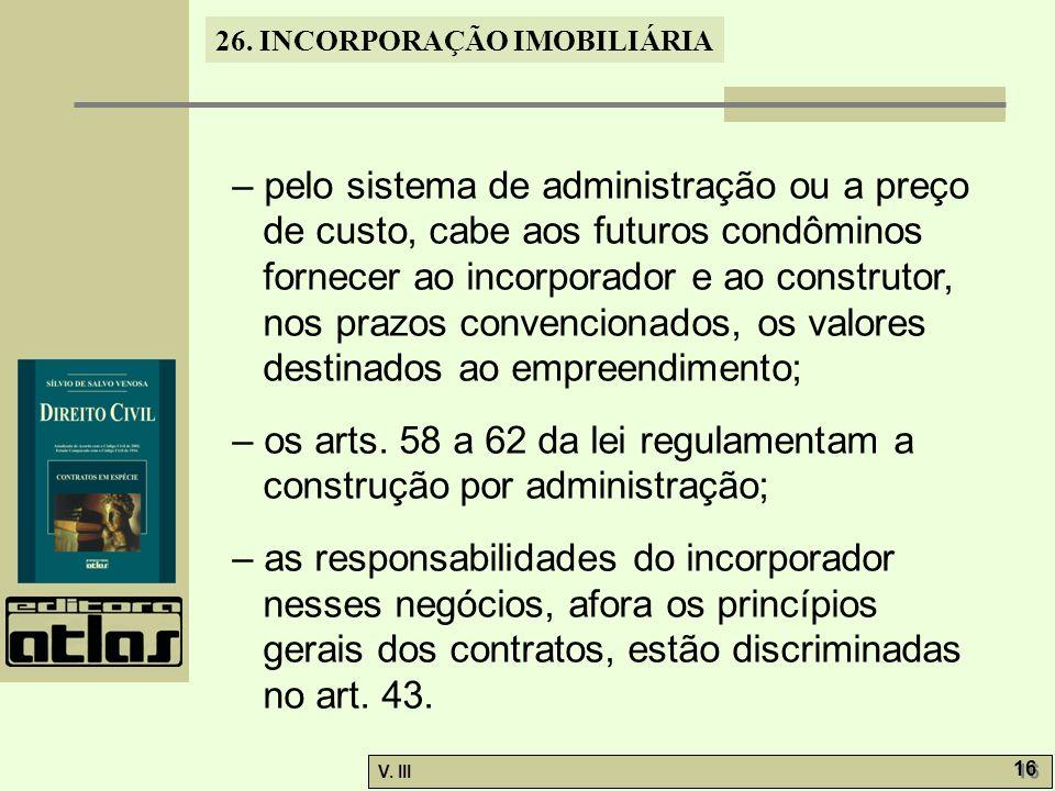 26. INCORPORAÇÃO IMOBILIÁRIA V. III 16 – pelo sistema de administração ou a preço de custo, cabe aos futuros condôminos fornecer ao incorporador e ao