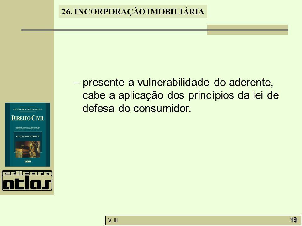 26. INCORPORAÇÃO IMOBILIÁRIA V. III 19 – presente a vulnerabilidade do aderente, cabe a aplicação dos princípios da lei de defesa do consumidor.