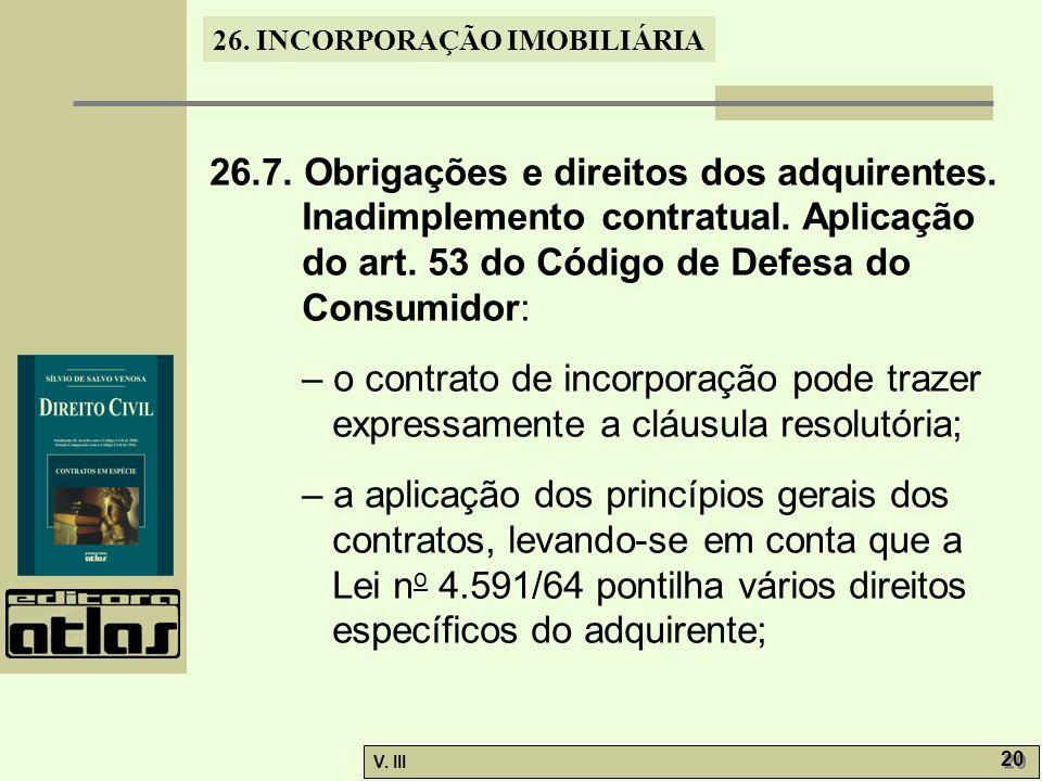 26. INCORPORAÇÃO IMOBILIÁRIA V. III 20 26.7. Obrigações e direitos dos adquirentes. Inadimplemento contratual. Aplicação do art. 53 do Código de Defes