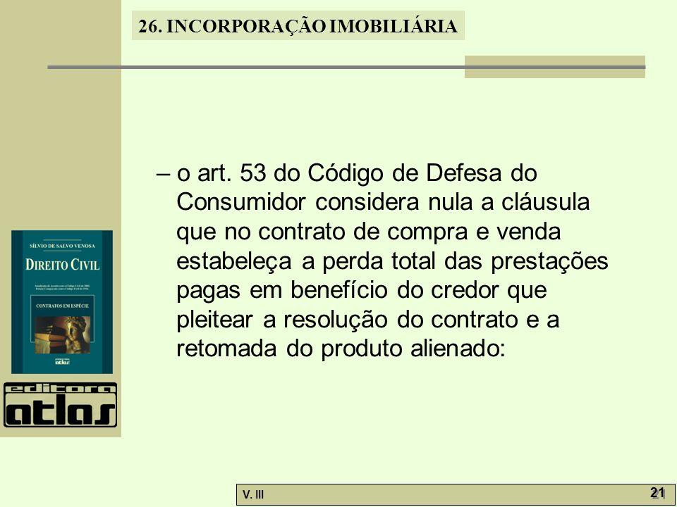 26. INCORPORAÇÃO IMOBILIÁRIA V. III 21 – o art. 53 do Código de Defesa do Consumidor considera nula a cláusula que no contrato de compra e venda estab