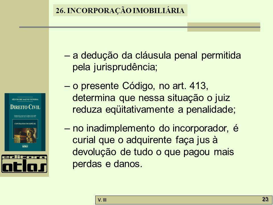 26. INCORPORAÇÃO IMOBILIÁRIA V. III 23 – a dedução da cláusula penal permitida pela jurisprudência; – o presente Código, no art. 413, determina que ne