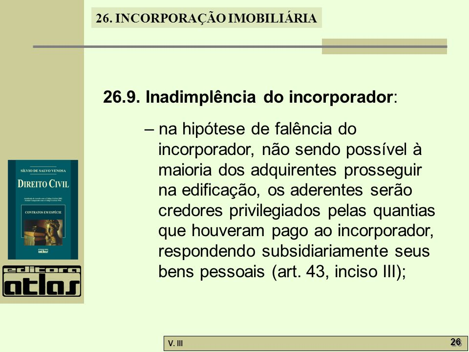 26. INCORPORAÇÃO IMOBILIÁRIA V. III 26 26.9. Inadimplência do incorporador: – na hipótese de falência do incorporador, não sendo possível à maioria do