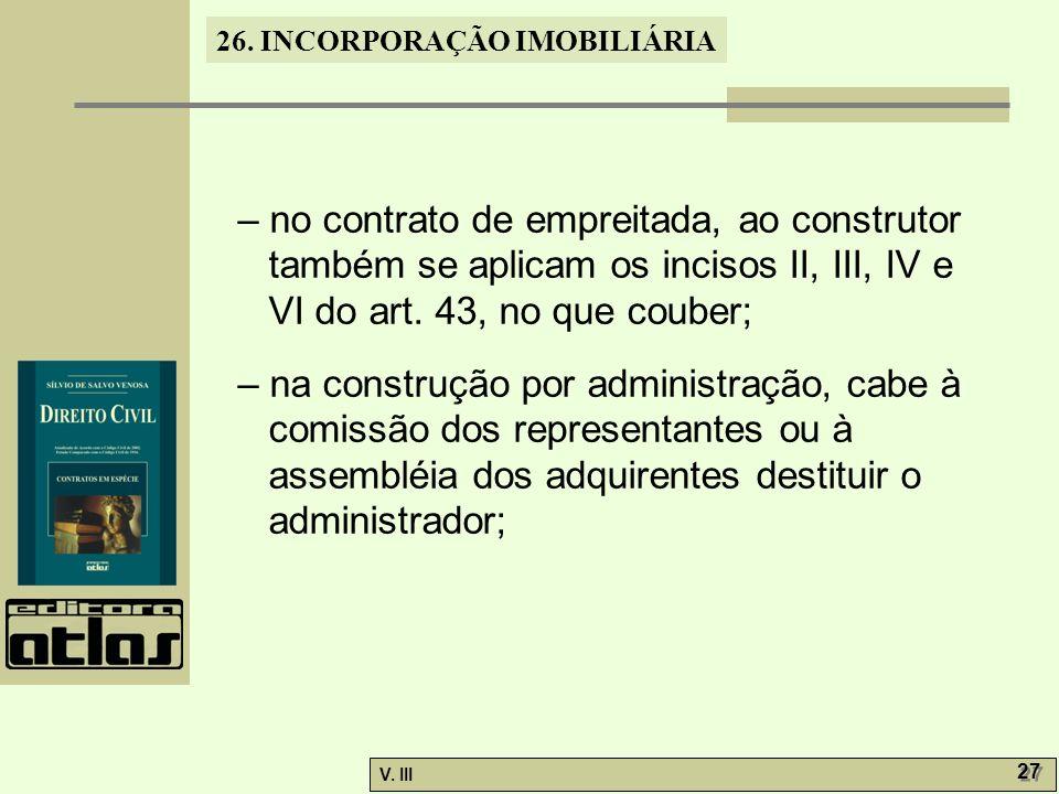 26. INCORPORAÇÃO IMOBILIÁRIA V. III 27 – no contrato de empreitada, ao construtor também se aplicam os incisos II, III, IV e VI do art. 43, no que cou