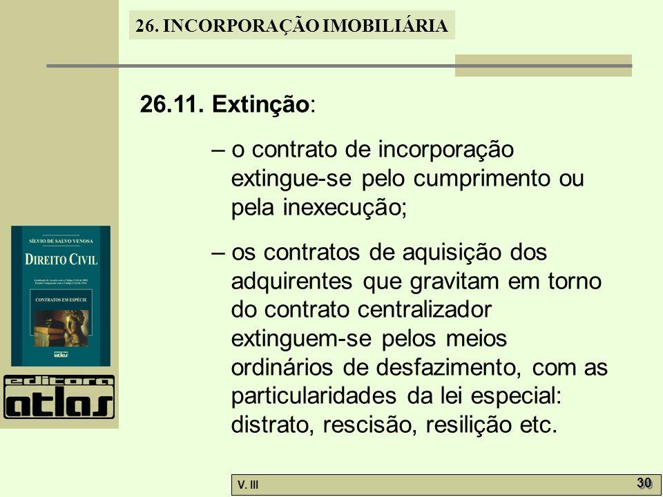 26. INCORPORAÇÃO IMOBILIÁRIA V. III 30 26.11. Extinção: – o contrato de incorporação extingue-se pelo cumprimento ou pela inexecução; – os contratos d