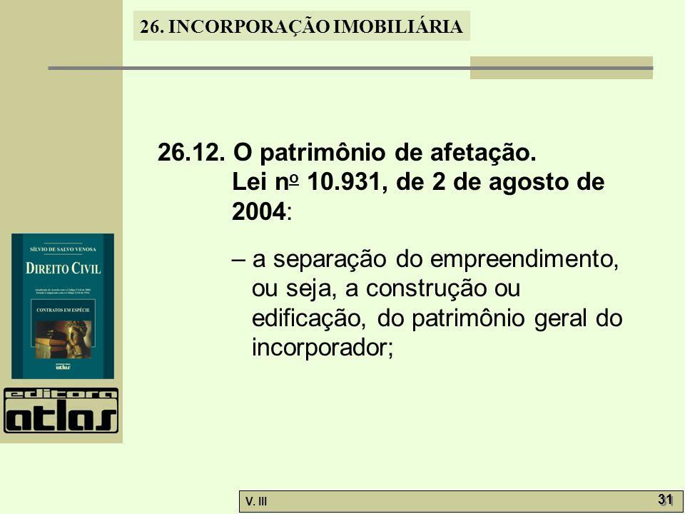 26. INCORPORAÇÃO IMOBILIÁRIA V. III 31 26.12. O patrimônio de afetação. Lei n o 10.931, de 2 de agosto de 2004: – a separação do empreendimento, ou se