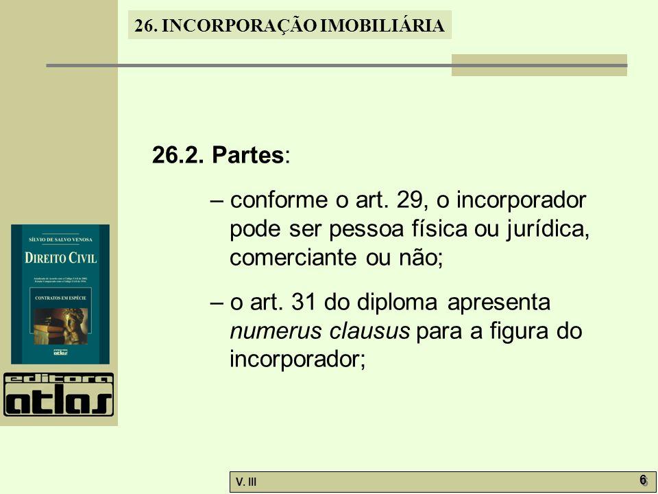 26. INCORPORAÇÃO IMOBILIÁRIA V. III 6 6 26.2. Partes: – conforme o art. 29, o incorporador pode ser pessoa física ou jurídica, comerciante ou não; – o