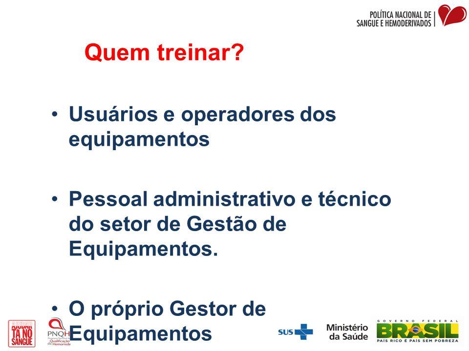 Quem treinar? Usuários e operadores dos equipamentos Pessoal administrativo e técnico do setor de Gestão de Equipamentos. O próprio Gestor de Equipame