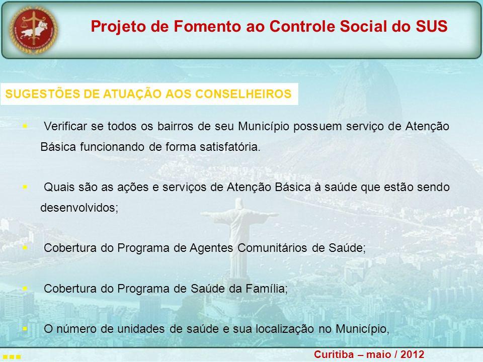 Projeto de Fomento ao Controle Social do SUS Curitiba – maio / 2012 SUGESTÕES DE ATUAÇÃO AOS CONSELHEIROS Verificar se todos os bairros de seu Município possuem serviço de Atenção Básica funcionando de forma satisfatória.