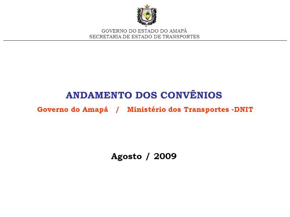 ANDAMENTO DOS CONVÊNIOS Governo do Amapá / Ministério dos Transportes -DNIT Agosto / 2009 GOVERNO DO ESTADO DO AMAPÁ SECRETARIA DE ESTADO DE TRANSPORT