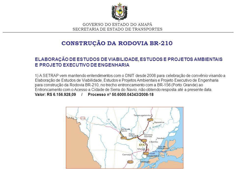 CONSTRUÇÃO DA RODOVIA BR-210 GOVERNO DO ESTADO DO AMAPÁ SECRETARIA DE ESTADO DE TRANSPORTES ELABORAÇÃO DE ESTUDOS DE VIABILIDADE, ESTUDOS E PROJETOS A