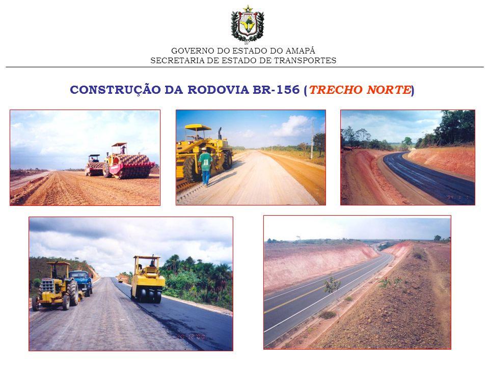 CONSTRUÇÃO DA RODOVIA BR-156 ( TRECHO NORTE ) GOVERNO DO ESTADO DO AMAPÁ SECRETARIA DE ESTADO DE TRANSPORTES