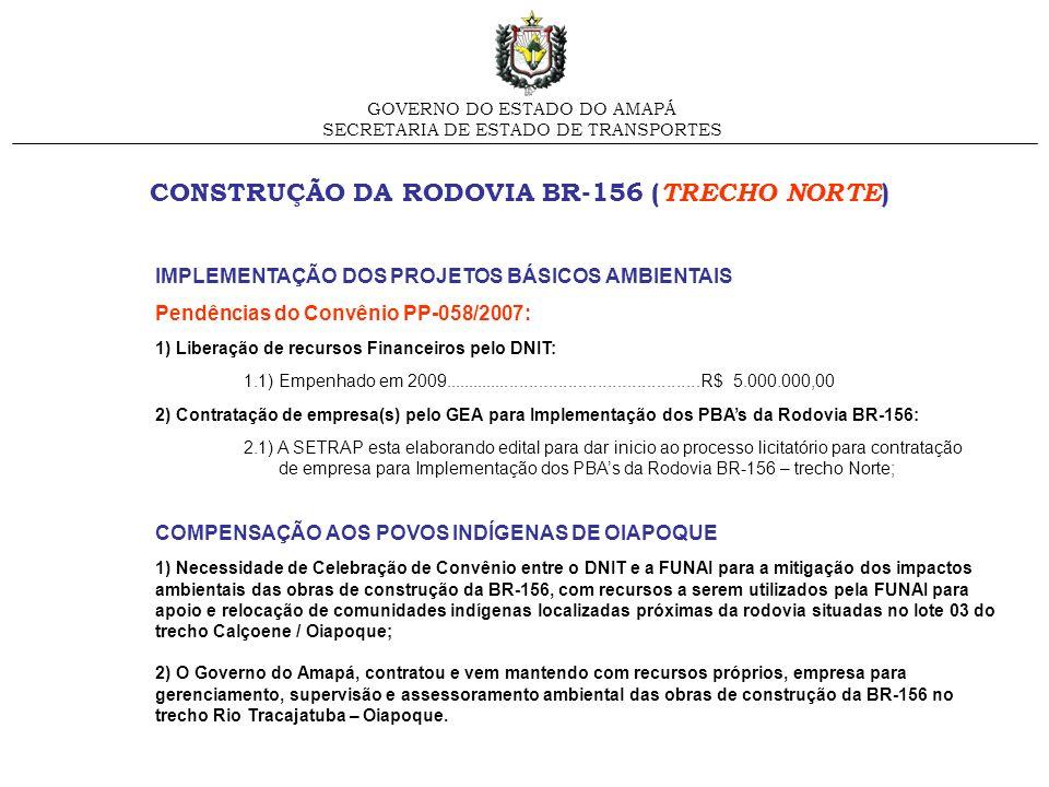 CONSTRUÇÃO DA RODOVIA BR-156 ( TRECHO SUL ) GOVERNO DO ESTADO DO AMAPÁ SECRETARIA DE ESTADO DE TRANSPORTES ELABORAÇÃO DE EIA-RIMA/PBA Pendências do Convênio PP-058/2007: 1) O EIA-RIMA já foi concluído e encontra-se em análise pelo IBAMA/DF, o GEA aguarda sua aprovação para dar continuidade ao processo de Licenciamento Ambiental do empreendimento em questão; 2) O PBA está em andamento com conclusão prevista para novembro/2009.