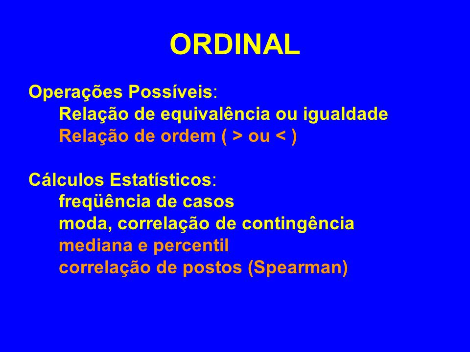 ORDINAL Operações Possíveis: Relação de equivalência ou igualdade Relação de ordem ( > ou < ) Cálculos Estatísticos: freqüência de casos moda, correla