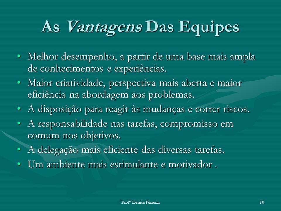 Profª Denise Ferreira10 As Vantagens Das Equipes Melhor desempenho, a partir de uma base mais ampla de conhecimentos e experiências.Melhor desempenho,