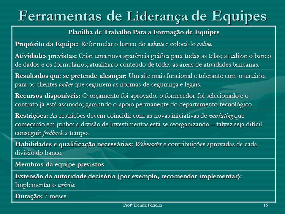Profª Denise Ferreira16 Ferramentas de Liderança de Equipes Planilha de Trabalho Para a Formação de Equipes Propósito da Equipe: Reformular o banco do