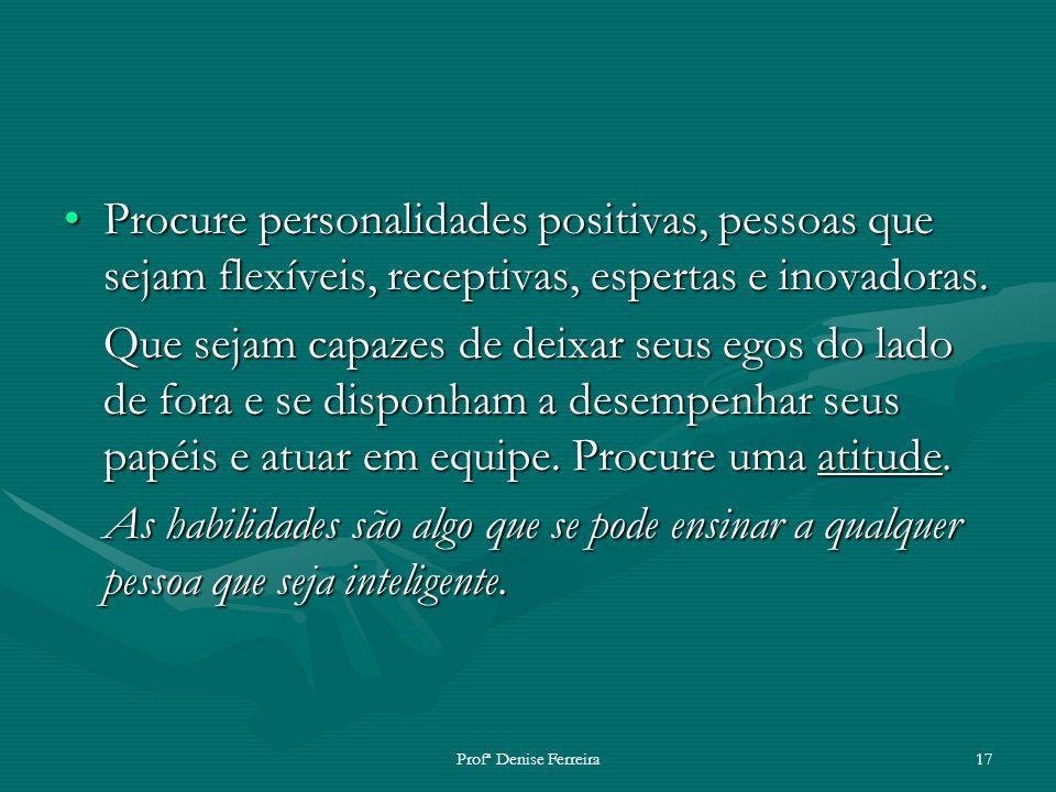 Profª Denise Ferreira17 Procure personalidades positivas, pessoas que sejam flexíveis, receptivas, espertas e inovadoras.Procure personalidades positi