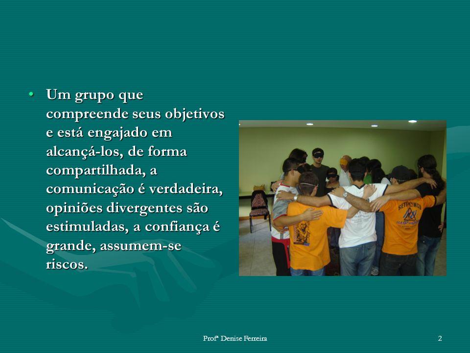 Profª Denise Ferreira2 Um grupo que compreende seus objetivos e está engajado em alcançá-los, de forma compartilhada, a comunicação é verdadeira, opin