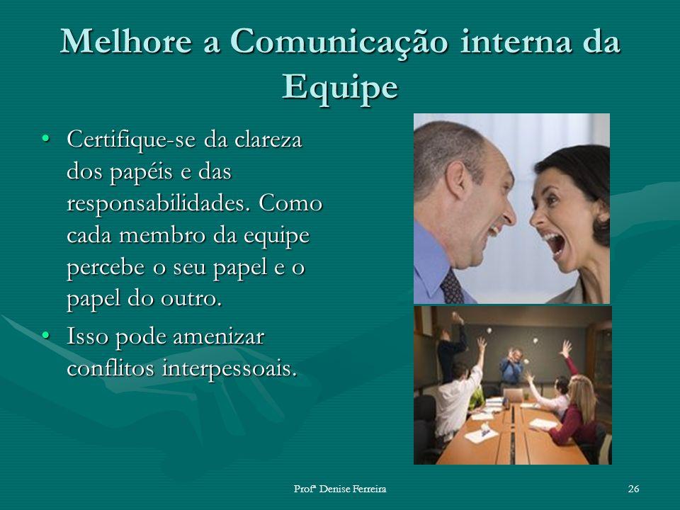 Profª Denise Ferreira26 Melhore a Comunicação interna da Equipe Certifique-se da clareza dos papéis e das responsabilidades. Como cada membro da equip