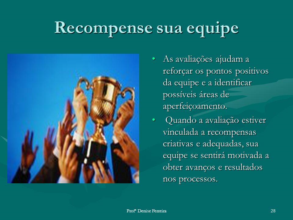 Profª Denise Ferreira28 Recompense sua equipe As avaliações ajudam a reforçar os pontos positivos da equipe e a identificar possíveis áreas de aperfei