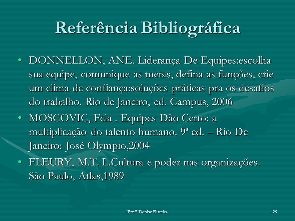 Profª Denise Ferreira29 Referência Bibliográfica DONNELLON, ANE. Liderança De Equipes:escolha sua equipe, comunique as metas, defina as funções, crie