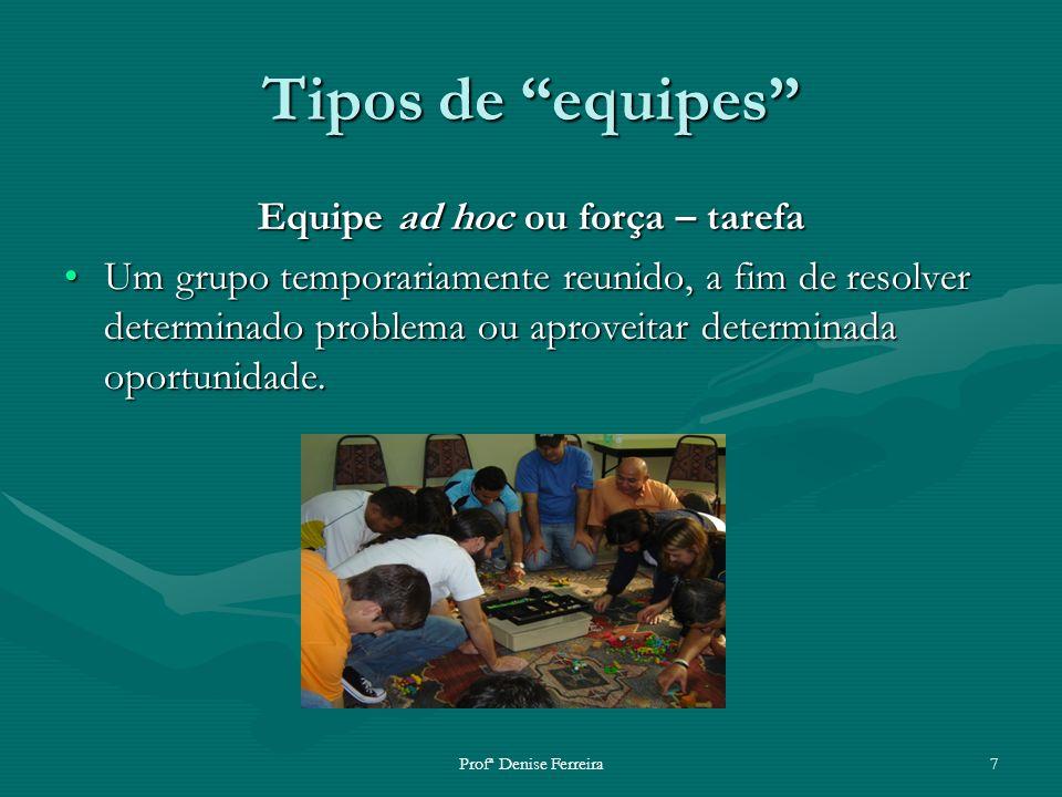Profª Denise Ferreira7 Tipos de equipes Equipe ad hoc ou força – tarefa Um grupo temporariamente reunido, a fim de resolver determinado problema ou ap