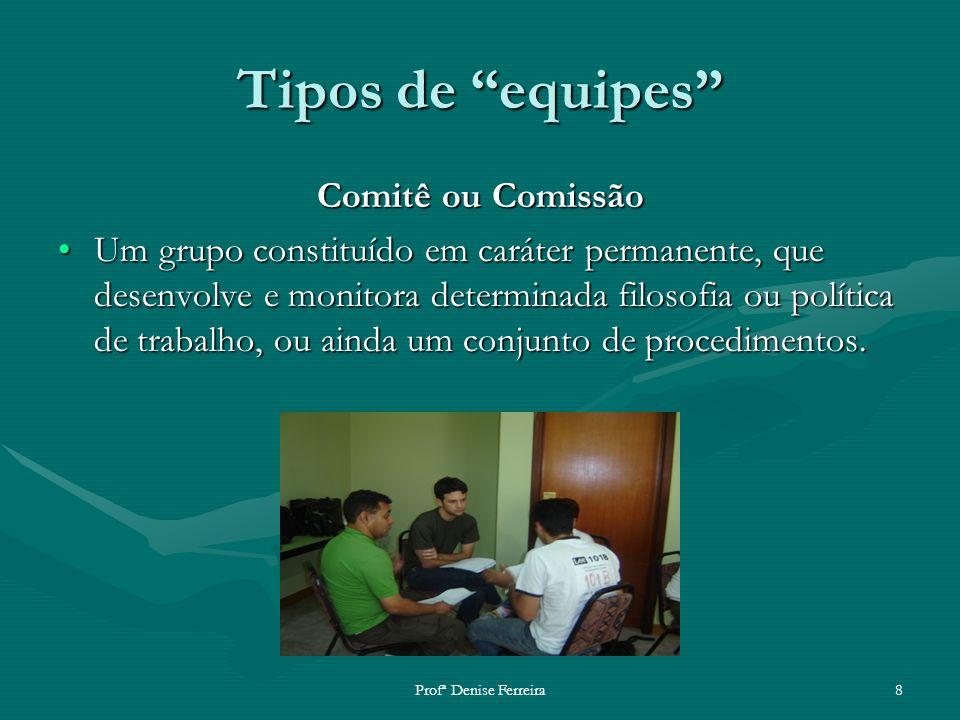 Profª Denise Ferreira8 Tipos de equipes Comitê ou Comissão Um grupo constituído em caráter permanente, que desenvolve e monitora determinada filosofia