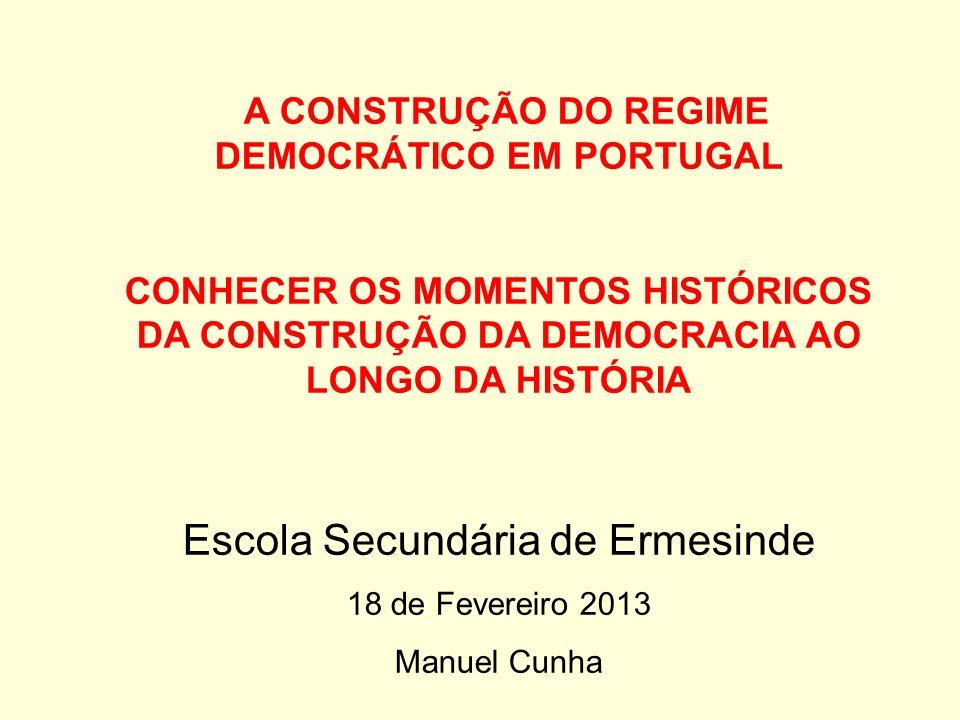 A CONSTRUÇÃO DO REGIME DEMOCRÁTICO EM PORTUGAL CONHECER OS MOMENTOS HISTÓRICOS DA CONSTRUÇÃO DA DEMOCRACIA AO LONGO DA HISTÓRIA Escola Secundária de Ermesinde 18 de Fevereiro 2013 Manuel Cunha