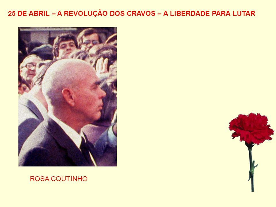 25 DE ABRIL – A REVOLUÇÃO DOS CRAVOS – A LIBERDADE PARA LUTAR ROSA COUTINHO