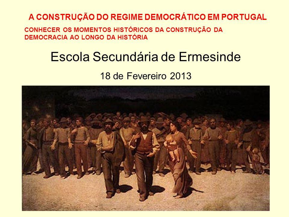 A CONSTRUÇÃO DO REGIME DEMOCRÁTICO EM PORTUGAL CONHECER OS MOMENTOS HISTÓRICOS DA CONSTRUÇÃO DA DEMOCRACIA AO LONGO DA HISTÓRIA Escola Secundária de Ermesinde 18 de Fevereiro 2013