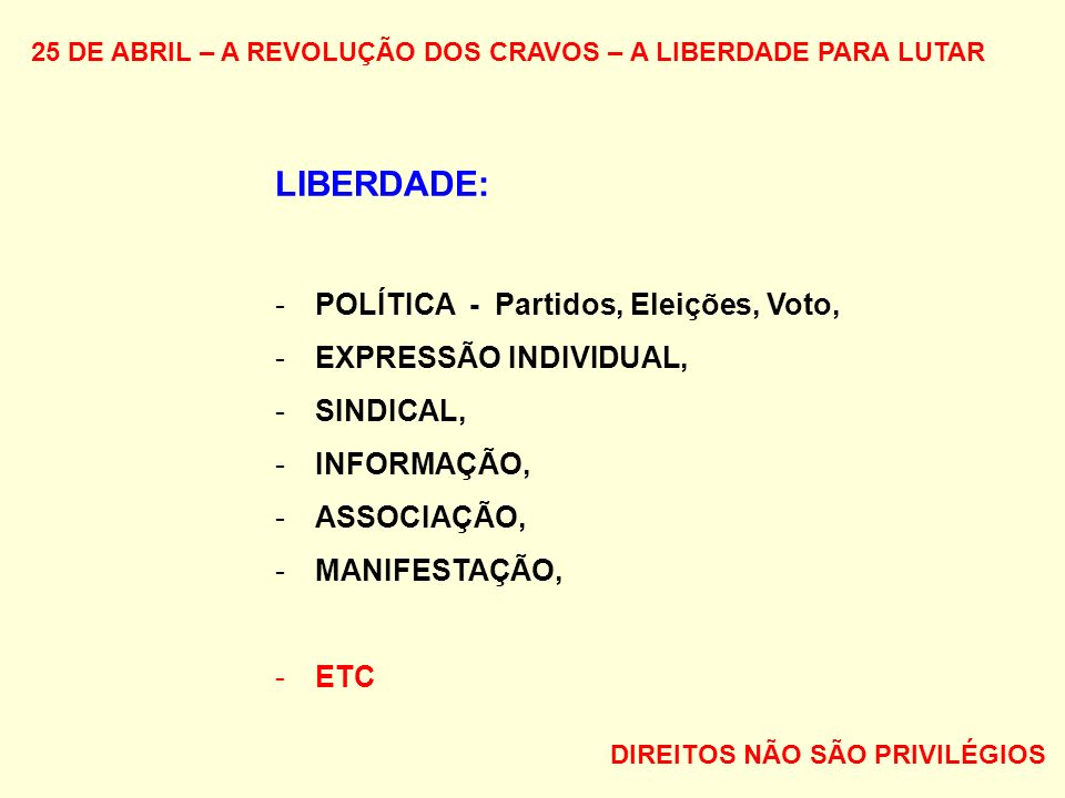 25 DE ABRIL – A REVOLUÇÃO DOS CRAVOS – A LIBERDADE PARA LUTAR LIBERDADE: -POLÍTICA - Partidos, Eleições, Voto, -EXPRESSÃO INDIVIDUAL, -SINDICAL, -INFORMAÇÃO, -ASSOCIAÇÃO, -MANIFESTAÇÃO, -ETC DIREITOS NÃO SÃO PRIVILÉGIOS