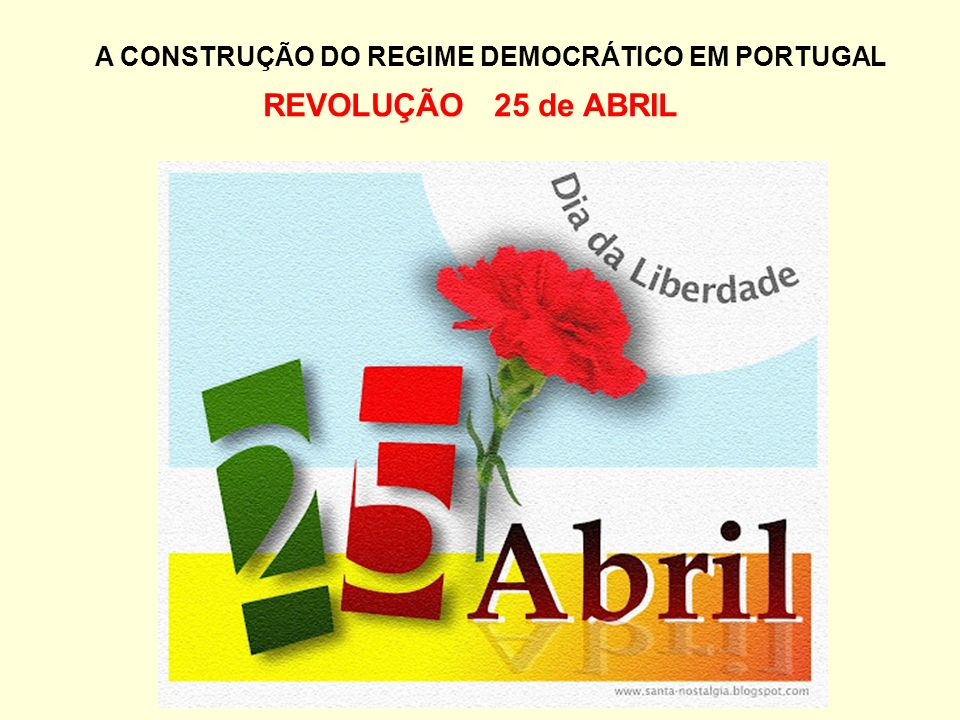 A CONSTRUÇÃO DO REGIME DEMOCRÁTICO EM PORTUGAL REVOLUÇÃO 25 de ABRIL