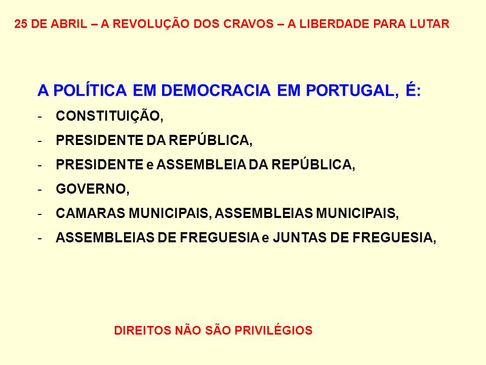 25 DE ABRIL – A REVOLUÇÃO DOS CRAVOS – A LIBERDADE PARA LUTAR A POLÍTICA EM DEMOCRACIA EM PORTUGAL, É: -CONSTITUIÇÃO, -PRESIDENTE DA REPÚBLICA, -PRESIDENTE e ASSEMBLEIA DA REPÚBLICA, -GOVERNO, -CAMARAS MUNICIPAIS, ASSEMBLEIAS MUNICIPAIS, -ASSEMBLEIAS DE FREGUESIA e JUNTAS DE FREGUESIA, DIREITOS NÃO SÃO PRIVILÉGIOS