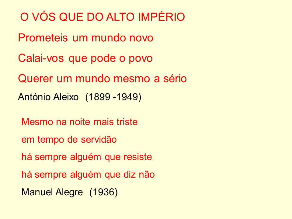O VÓS QUE DO ALTO IMPÉRIO Prometeis um mundo novo Calai-vos que pode o povo Querer um mundo mesmo a sério António Aleixo (1899 -1949) Mesmo na noite m