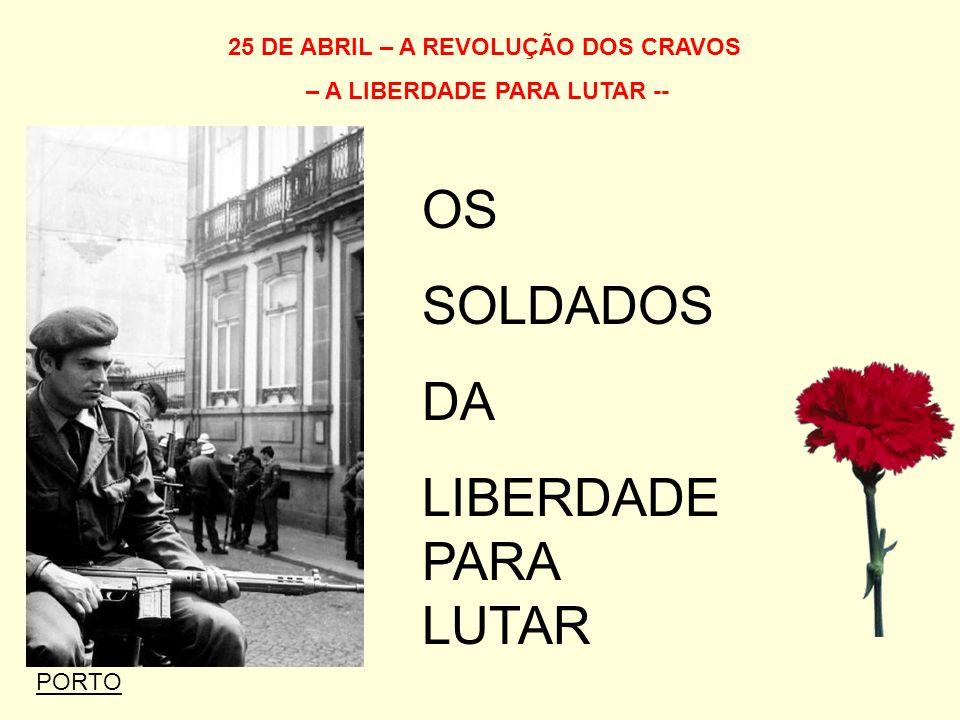 25 DE ABRIL – A REVOLUÇÃO DOS CRAVOS – A LIBERDADE PARA LUTAR -- OS SOLDADOS DA LIBERDADE PARA LUTAR PORTO