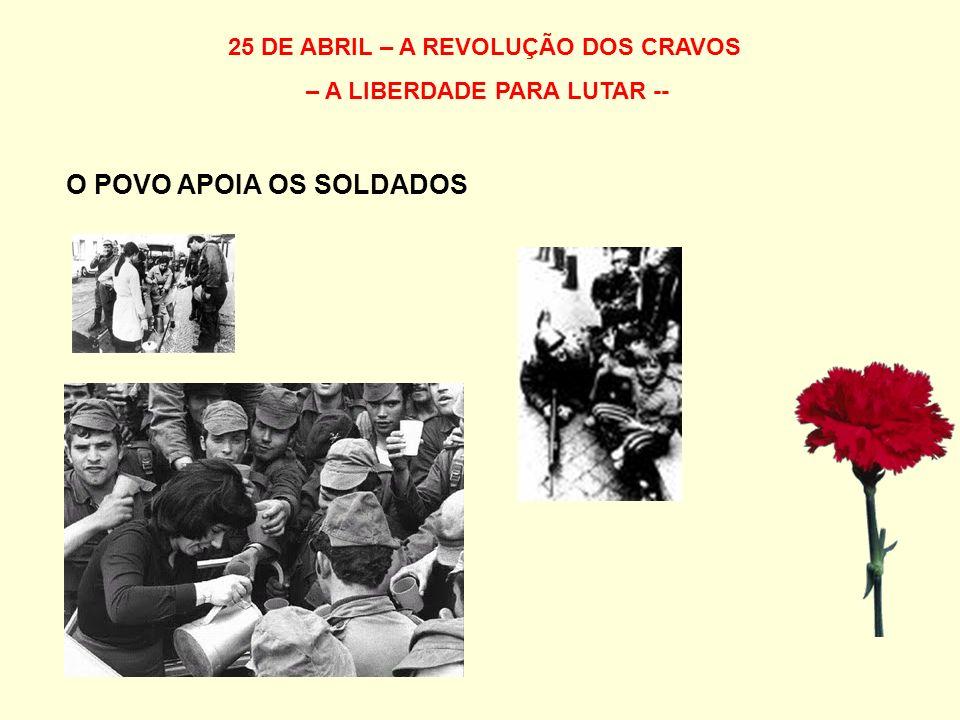25 DE ABRIL – A REVOLUÇÃO DOS CRAVOS – A LIBERDADE PARA LUTAR -- O POVO APOIA OS SOLDADOS