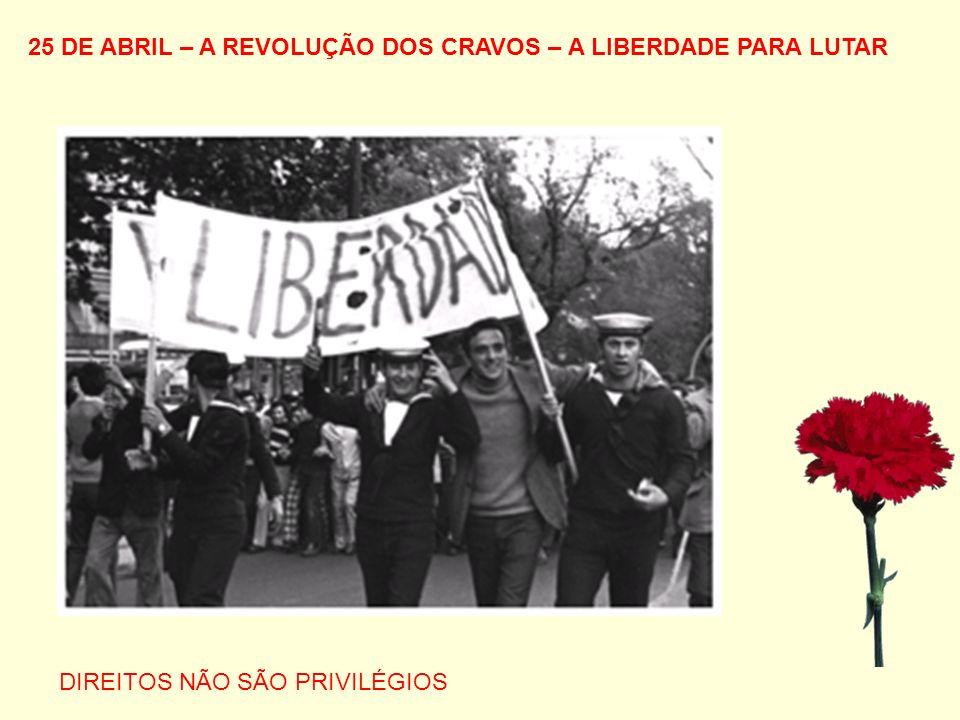 25 DE ABRIL – A REVOLUÇÃO DOS CRAVOS – A LIBERDADE PARA LUTAR DIREITOS NÃO SÃO PRIVILÉGIOS