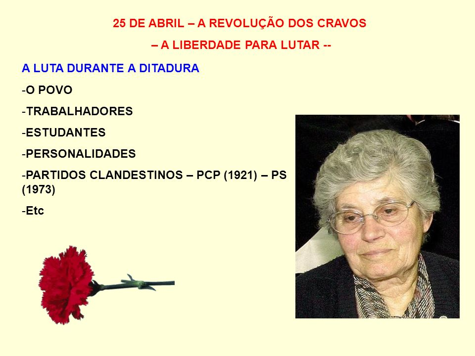 25 DE ABRIL – A REVOLUÇÃO DOS CRAVOS – A LIBERDADE PARA LUTAR -- A LUTA DURANTE A DITADURA -O POVO -TRABALHADORES -ESTUDANTES -PERSONALIDADES -PARTIDOS CLANDESTINOS – PCP (1921) – PS (1973) -Etc