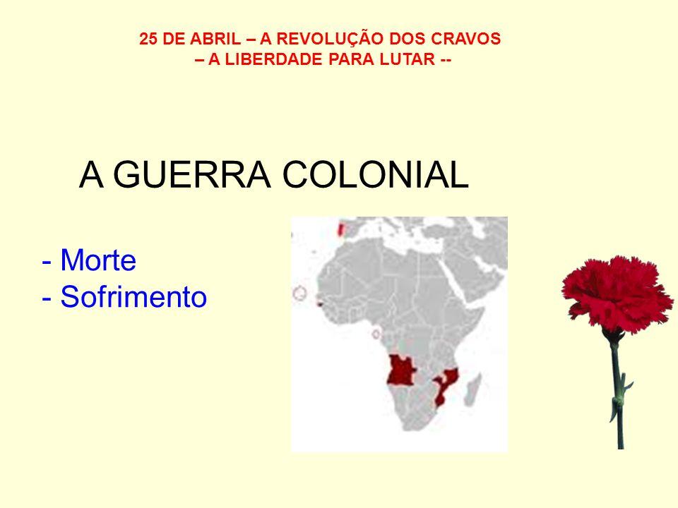 25 DE ABRIL – A REVOLUÇÃO DOS CRAVOS – A LIBERDADE PARA LUTAR -- A GUERRA COLONIAL - Morte - Sofrimento
