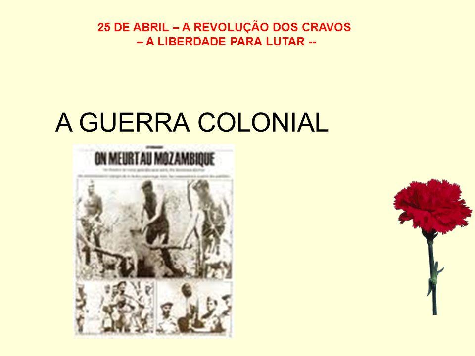 25 DE ABRIL – A REVOLUÇÃO DOS CRAVOS – A LIBERDADE PARA LUTAR -- A GUERRA COLONIAL