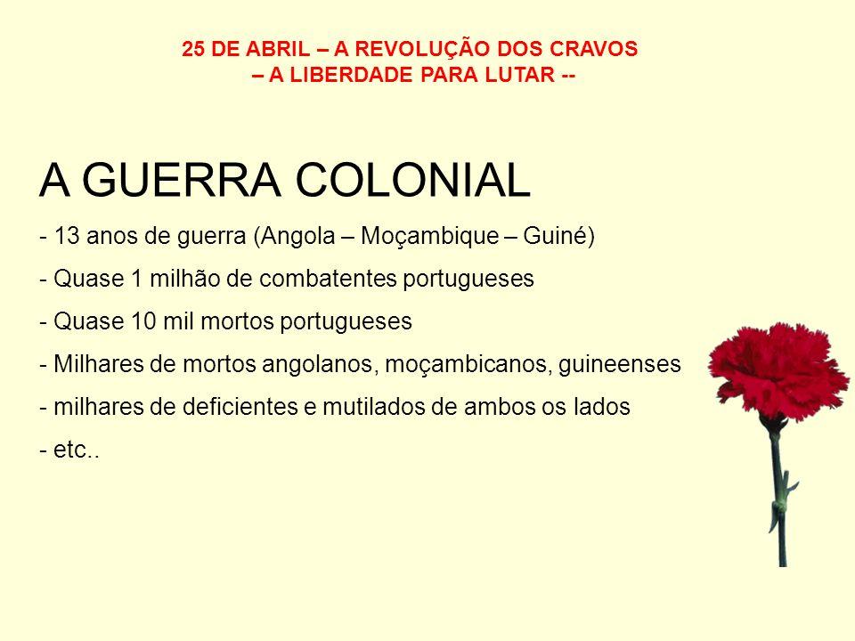 25 DE ABRIL – A REVOLUÇÃO DOS CRAVOS – A LIBERDADE PARA LUTAR -- A GUERRA COLONIAL - 13 anos de guerra (Angola – Moçambique – Guiné) - Quase 1 milhão de combatentes portugueses - Quase 10 mil mortos portugueses - Milhares de mortos angolanos, moçambicanos, guineenses - milhares de deficientes e mutilados de ambos os lados - etc..