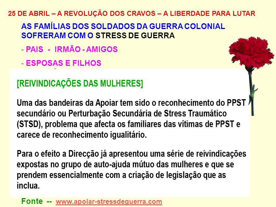 25 DE ABRIL – A REVOLUÇÃO DOS CRAVOS – A LIBERDADE PARA LUTAR AS FAMÍLIAS DOS SOLDADOS DA GUERRA COLONIAL SOFRERAM COM O STRESS DE GUERRA - PAIS - IRMÃO - AMIGOS - ESPOSAS E FILHOS Fonte -- www.apoiar-stressdeguerra.com www.apoiar-stressdeguerra.com