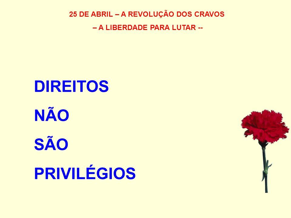 25 DE ABRIL – A REVOLUÇÃO DOS CRAVOS – A LIBERDADE PARA LUTAR -- DIREITOS NÃO SÃO PRIVILÉGIOS