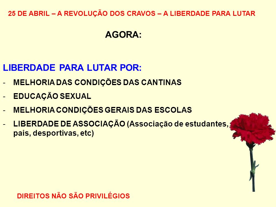 25 DE ABRIL – A REVOLUÇÃO DOS CRAVOS – A LIBERDADE PARA LUTAR AGORA: LIBERDADE PARA LUTAR POR: -MELHORIA DAS CONDIÇÕES DAS CANTINAS -EDUCAÇÃO SEXUAL -MELHORIA CONDIÇÕES GERAIS DAS ESCOLAS -LIBERDADE DE ASSOCIAÇÃO (Associação de estudantes, de pais, desportivas, etc) DIREITOS NÃO SÃO PRIVILÉGIOS