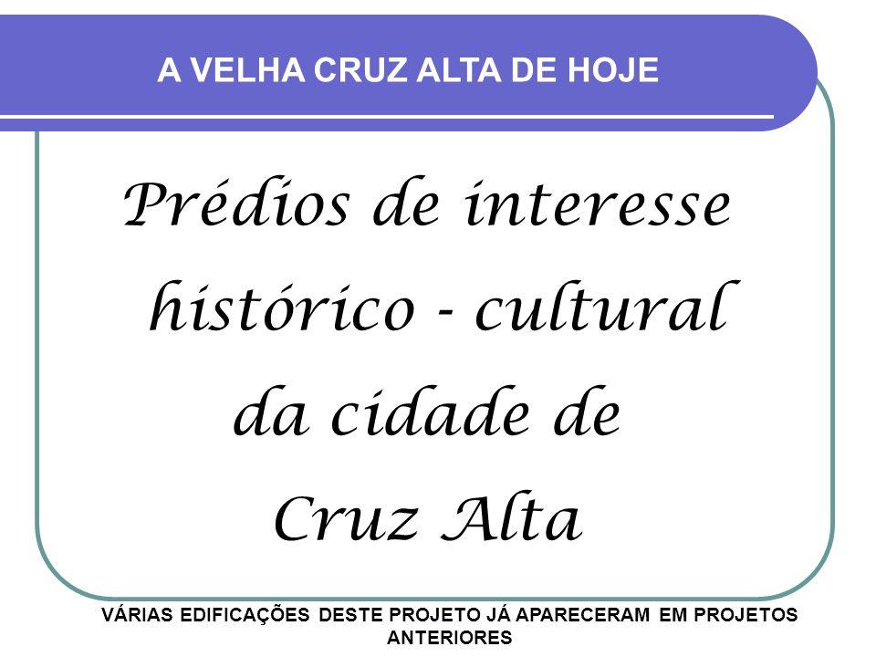 Prédios de interesse histórico - cultural da cidade de Cruz Alta VÁRIAS EDIFICAÇÕES DESTE PROJETO JÁ APARECERAM EM PROJETOS ANTERIORES A VELHA CRUZ ALTA DE HOJE